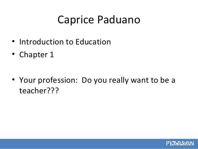 Caprice Paduano• Introduction to Education• Chapter 1• Your profession: Do you really want to be a  teacher???            ...