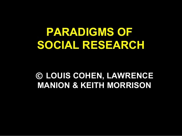 PARADIGMS OF SOCIAL RESEARCH © LOUIS COHEN, LAWRENCE MANION & KEITH MORRISON