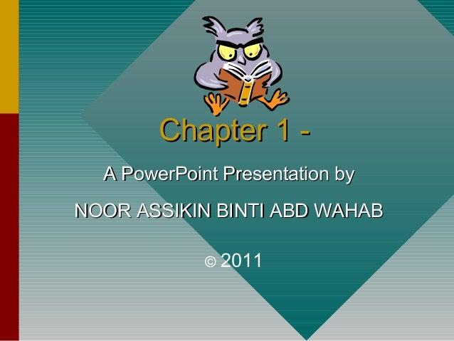Chapter 1 -Chapter 1 - A PowerPoint Presentation byA PowerPoint Presentation by NOOR ASSIKIN BINTI ABD WAHABNOOR ASSIKIN B...