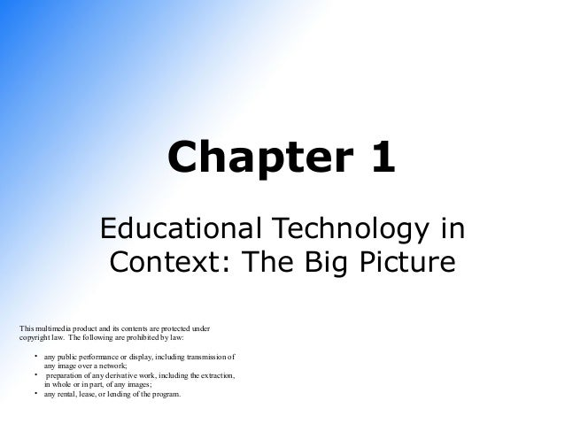 Chapter 1 Educational Technology in Context: The Big Picture This multimedia product and its contents are protected under ...