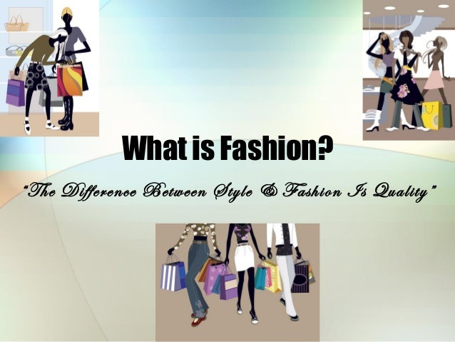 "What is Fashion? ""The Difference Between Style & Fashion Is Quality"""