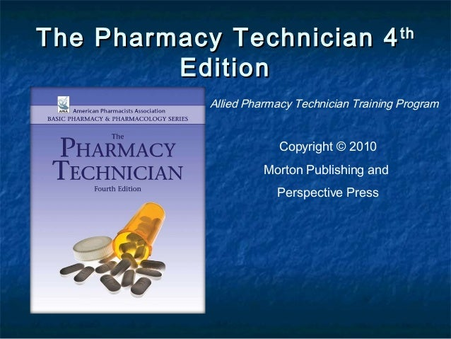 The Pharmacy Technician 4 th Edition Allied Pharmacy Technician Training Program  Copyright © 2010 Morton Publishing and P...