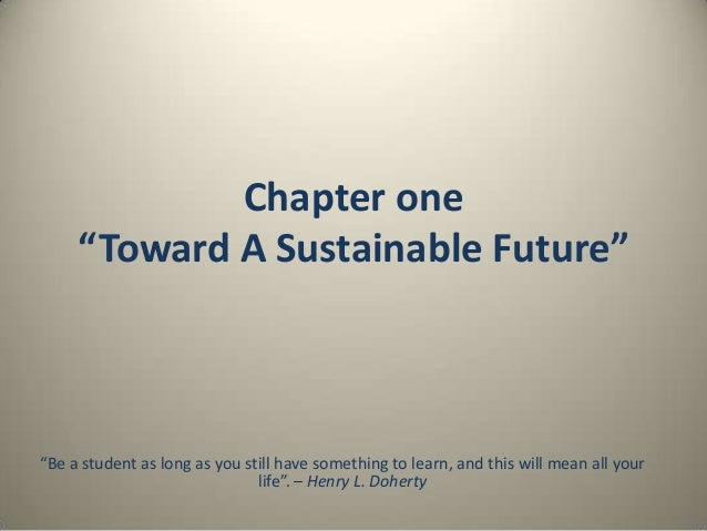 "Chapter one ""Toward A Sustainable Future""  ""Be a student as long as you still have something to learn, and this will mean ..."