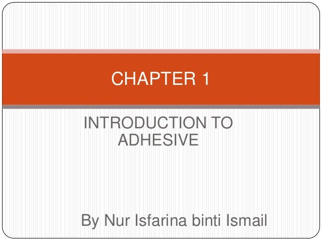CHAPTER 1 INTRODUCTION TO ADHESIVE  By Nur Isfarina binti Ismail