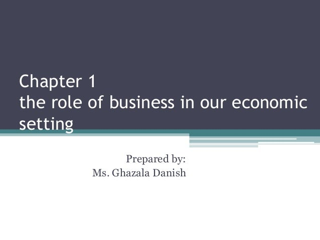 Chapter 1 the role of business in our economic setting Prepared by: Ms. Ghazala Danish