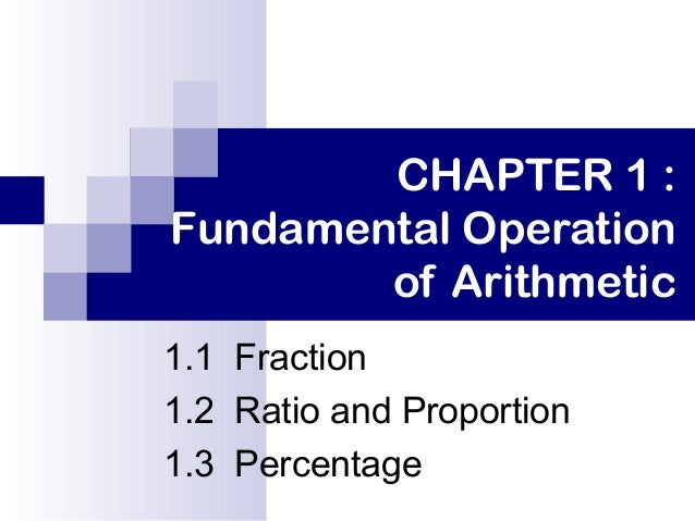 CHAPTER 1 : Fundamental Operation of Arithmetic 1.1 Fraction 1.2 Ratio and Proportion 1.3 Percentage