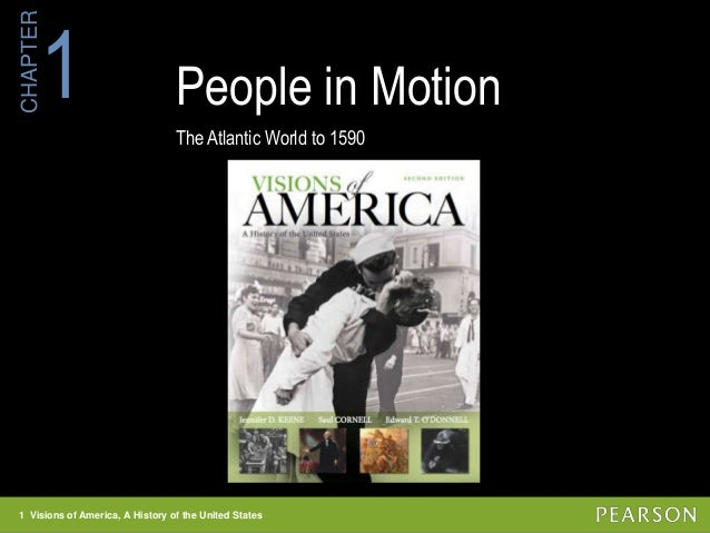 1 Visions of America, A History of the United States CHAPTER People in Motion The Atlantic World to 1590 1 1 Visions of Am...