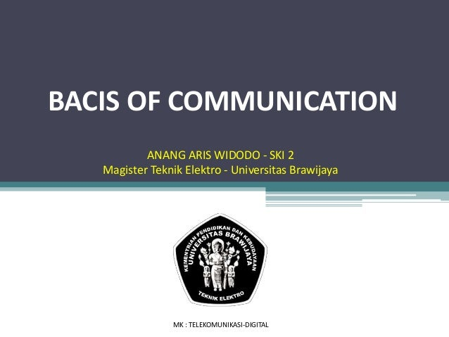 BACIS OF COMMUNICATION MK : TELEKOMUNIKASI-DIGITAL ANANG ARIS WIDODO - SKI 2 Magister Teknik Elektro - Universitas Brawija...