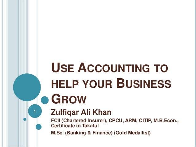 USE ACCOUNTING TO HELP YOUR BUSINESS GROW Zulfiqar Ali Khan FCII (Chartered Insurer), CPCU, ARM, CITIP, M.B.Econ., Certifi...