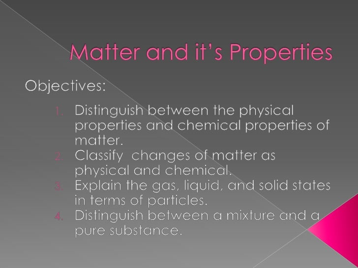 Matter and it's Properties<br />Objectives:<br />Distinguish between the physical properties and chemical properties of ma...