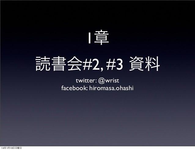 1章 読書会#2, #3 資料 twitter: @wrist facebook: hiromasa.ohashi  14年1月19日日曜日