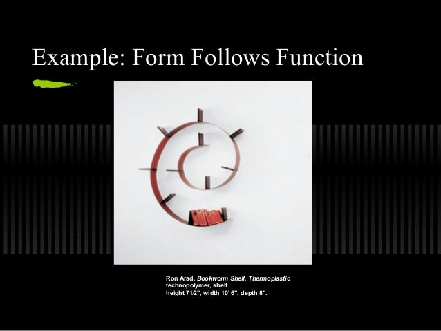 form should follow function I think that if any, form should always follow function a designer wouldn't start a  project and say 'im going to design a spherical object and then.