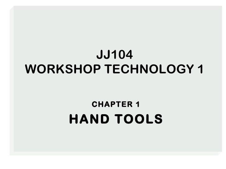 JJ104 WORKSHOP TECHNOLOGY 1 <ul><li>CHAPTER 1 </li></ul><ul><li>HAND TOOLS </li></ul>