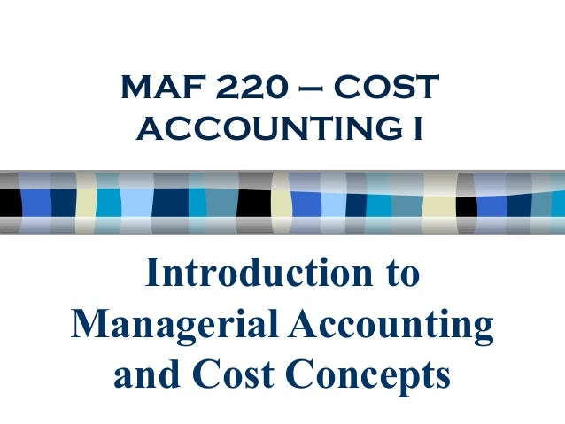 Introduction to Managerial Accounting and Cost Concepts MAF 220 – COST ACCOUNTING I