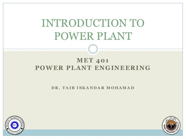 INTRODUCTION TO   POWER PLANT        MET 401POWER PLANT ENGINEERING   DR. TAIB ISKANDAR MOHAMAD