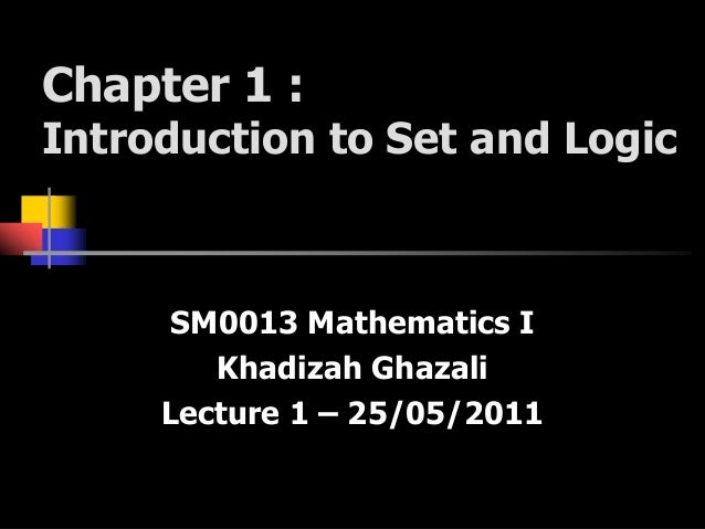 Chapter 1 :Introduction to Set and LogicSM0013 Mathematics IKhadizah GhazaliLecture 1 – 25/05/2011