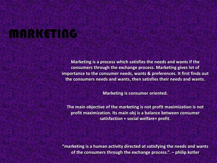 MARKETING           Marketing is a process which satisfies the needs and wants if the           consumers through the exch...