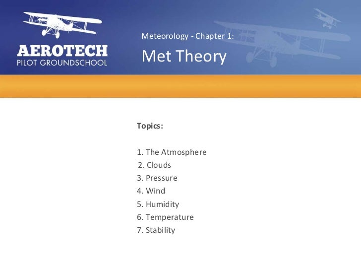 Meteorology - Chapter 1: Met TheoryTopics:1. The Atmosphere2. Clouds3. Pressure4. Wind5. Humidity6. Temperature7. Stability