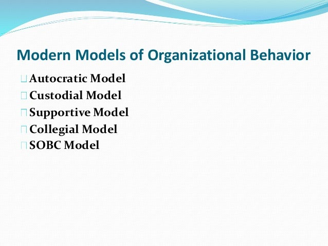 four models of organizational behavior Organizational behavior and employee behavior modification encompasses four models that most organizations work out of custodial is based on the economic resources with orientation of money supportive models are based upon leadership with orientation towards management of support autocratic model is power.