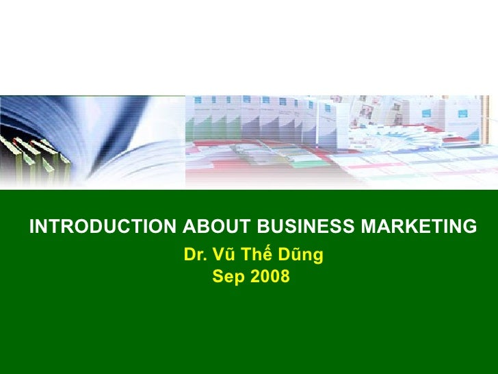 INTRODUCTION ABOUT BUSINESS MARKETING            Dr. Vũ Thế Dũng                Sep 2008