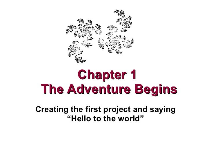 "Chapter 1  The Adventure Begins Creating the first project and saying ""Hello to the world"""