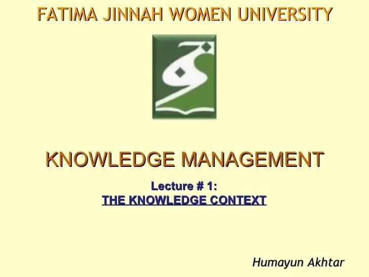 FATIMA JINNAH WOMEN UNIVERSITYKNOWLEDGE MANAGEMENT             Lecture # 1:      THE KNOWLEDGE CONTEXT                    ...