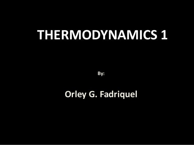 THERMODYNAMICS 1 By: Orley G. Fadriquel