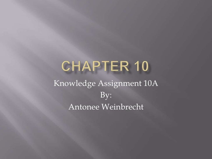 Chapter 10<br />Knowledge Assignment 10A<br />By:<br />Antonee Weinbrecht<br />
