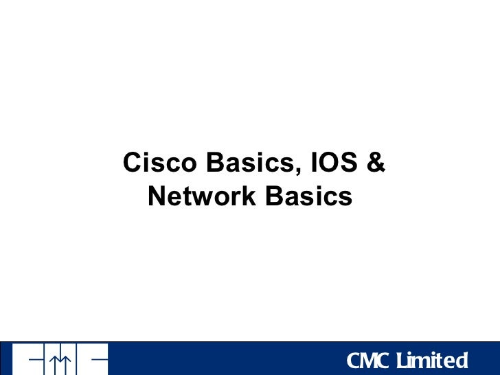 Cisco Basics, IOS &  Network Basics                CMC Limited