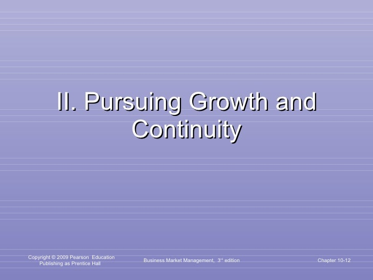 II. Pursuing Growth and Continuity Business Market Management,  3 rd  edition Chapter 10-