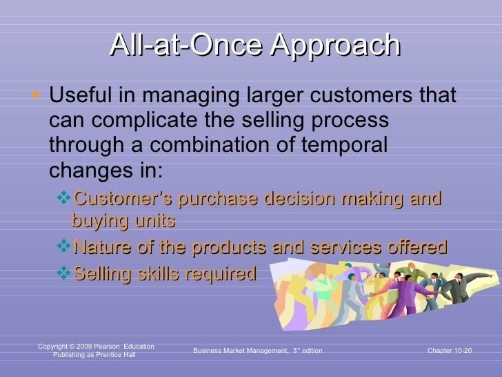 All-at-Once Approach <ul><li>Useful in managing larger customers that can complicate the selling process through a combina...