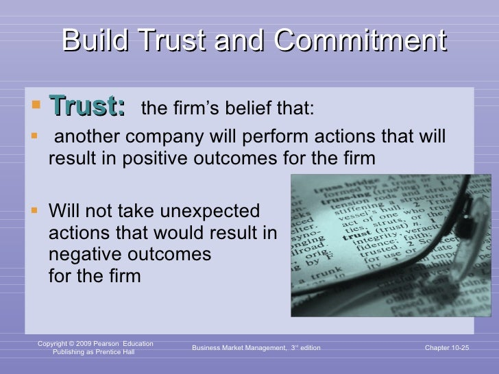 Build Trust and Commitment <ul><li>Trust:  the firm's belief that: </li></ul><ul><li>another company will perform actions ...