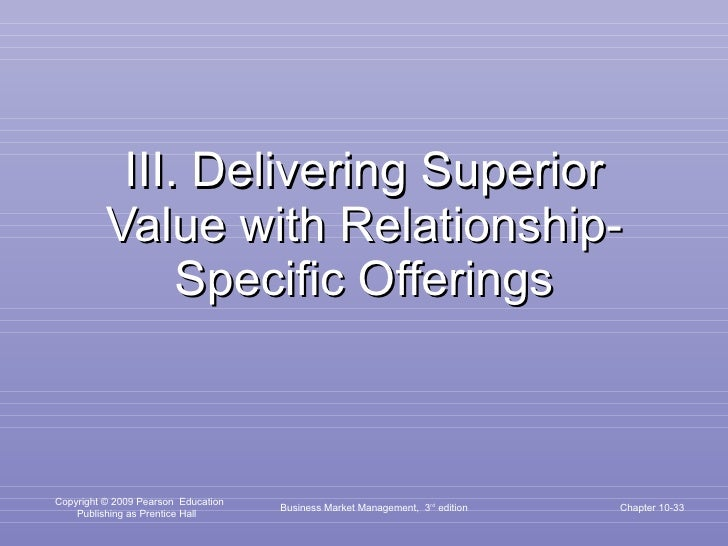 III. Delivering Superior Value with Relationship-Specific Offerings Business Market Management,  3 rd  edition Chapter 10-
