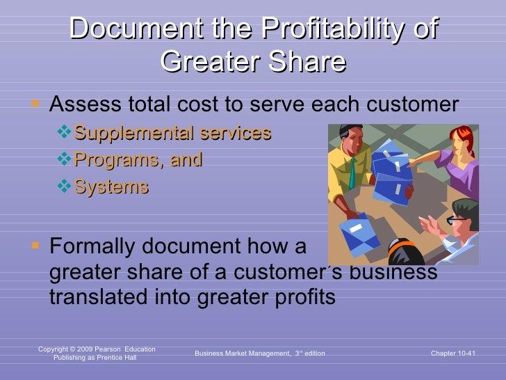 Document the Profitability of Greater Share <ul><li>Assess total cost to serve each customer </li></ul><ul><ul><li>Supplem...