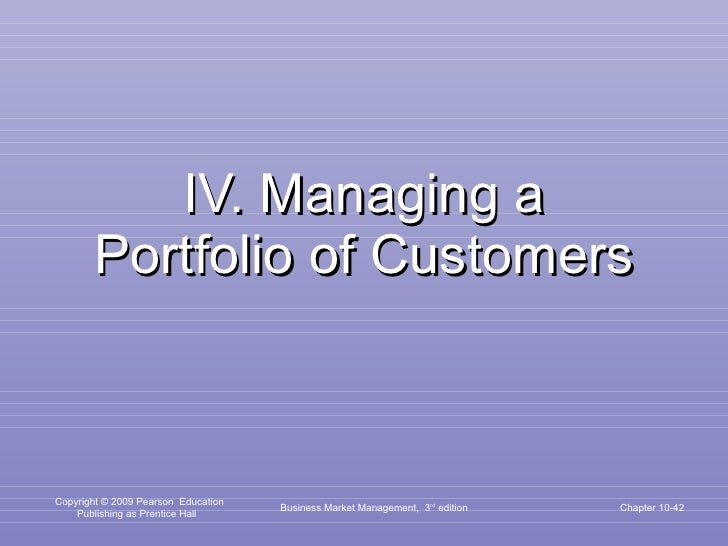 IV. Managing a Portfolio of Customers Business Market Management,  3 rd  edition Chapter 10-