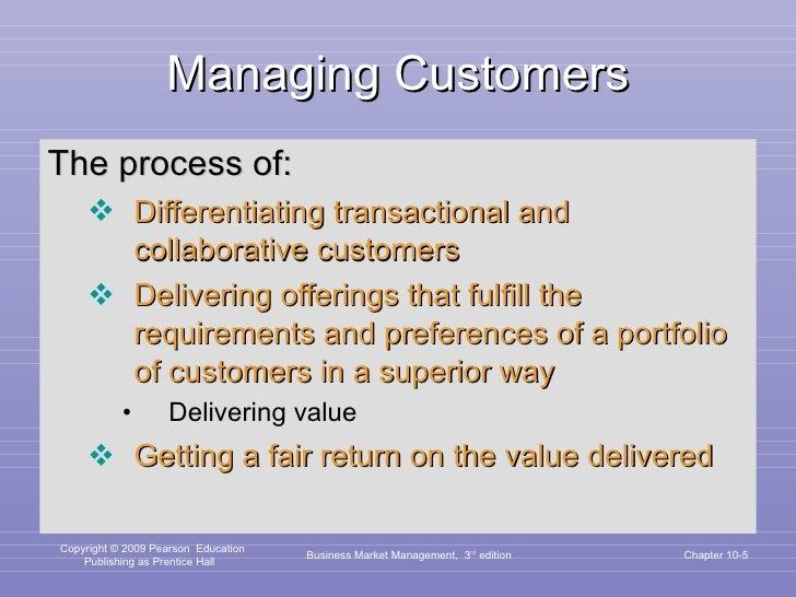 Managing Customers <ul><li>The process of: </li></ul><ul><ul><li>Differentiating transactional and collaborative customers...