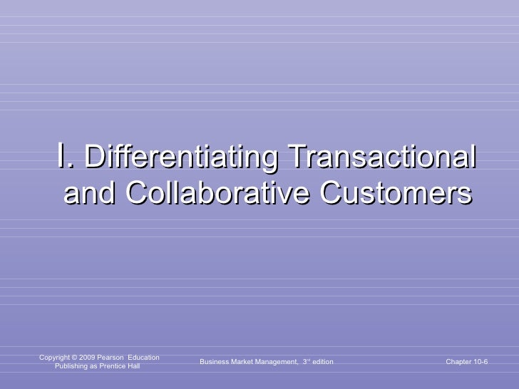 I.  Differentiating Transactional and Collaborative Customers Business Market Management,  3 rd  edition Chapter 10-