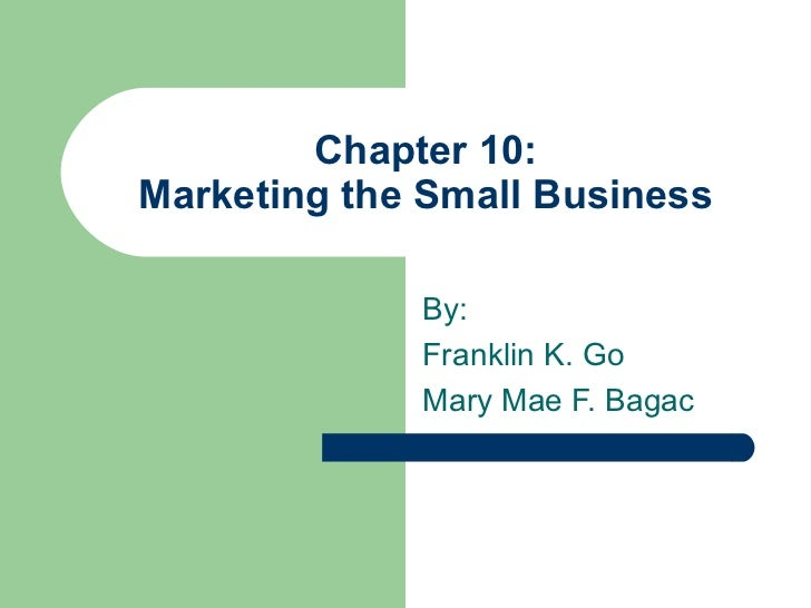 Chapter 10: Marketing the Small Business By: Franklin K. Go Mary Mae F. Bagac