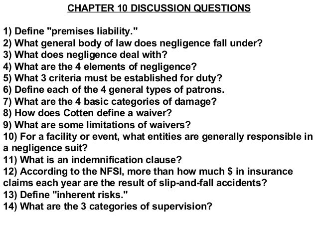 "CHAPTER 10 DISCUSSION QUESTIONS1) Define ""premises liability.""2) What general body of law does negligence fall under?3) Wh..."