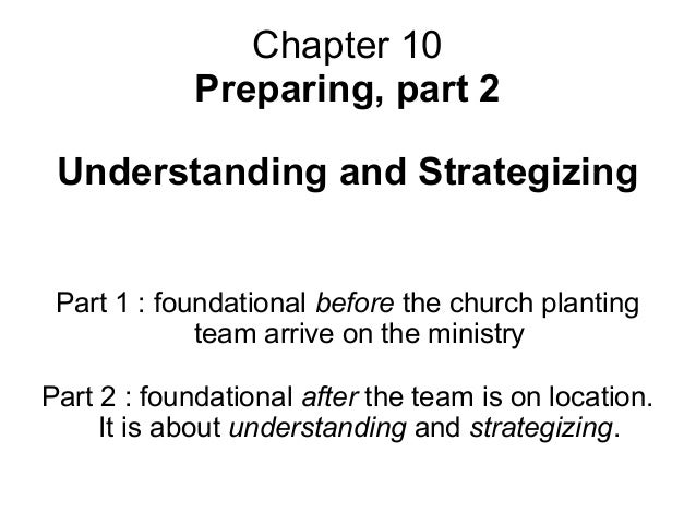 Chapter 10 Preparing, part 2 Understanding and Strategizing Part 1 : foundational before the church planting team arrive o...