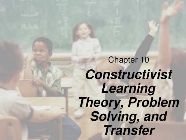 Chapter 10  Constructivist Learning Theory, Problem Solving, and Transfer