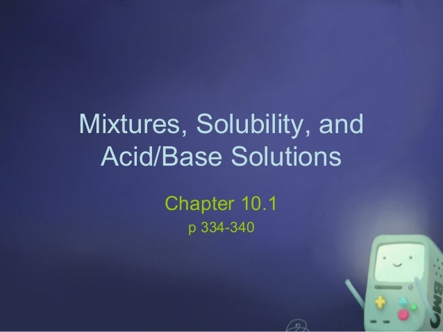 Mixtures, Solubility, and Acid/Base Solutions Chapter 10.1 p 334-340