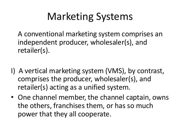 Marketing Systems A conventional marketing system comprises an independent producer, wholesaler(s), and retailer(s). I) A ...