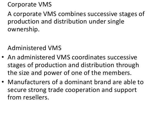 Corporate VMS A corporate VMS combines successive stages of production and distribution under single ownership. Administer...