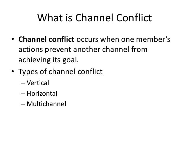 What is Channel Conflict • Channel conflict occurs when one member's actions prevent another channel from achieving its go...