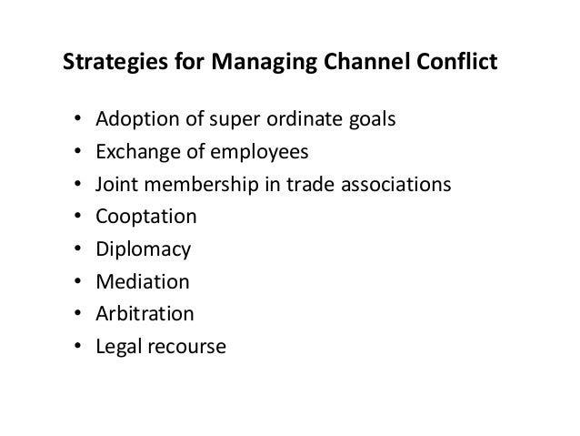 Strategies for Managing Channel Conflict • Adoption of super ordinate goals • Exchange of employees • Joint membership in ...