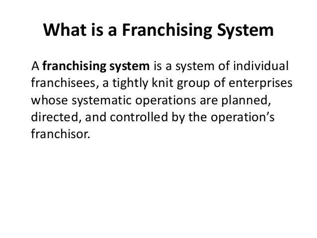 What is a Franchising System A franchising system is a system of individual franchisees, a tightly knit group of enterpris...
