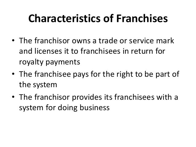 Characteristics of Franchises • The franchisor owns a trade or service mark and licenses it to franchisees in return for r...