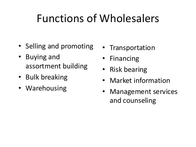 Functions of Wholesalers • Selling and promoting • Buying and assortment building • Bulk breaking • Warehousing • Transpor...