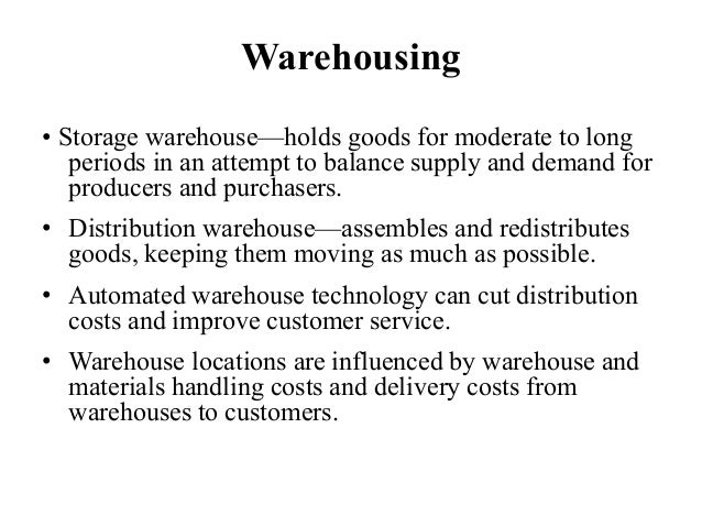 Warehousing • Storage warehouse—holds goods for moderate to long periods in an attempt to balance supply and demand for pr...